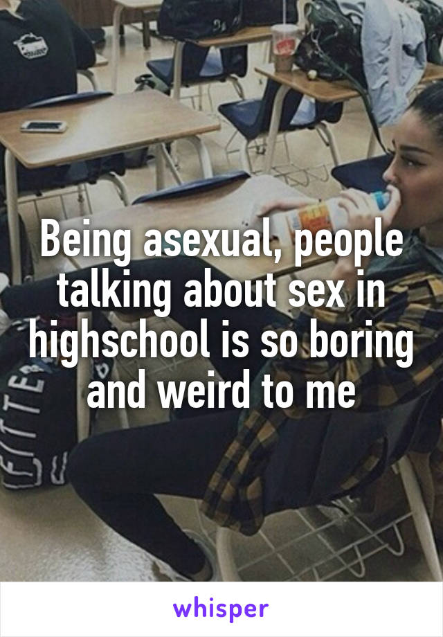 Being asexual, people talking about sex in highschool is so boring and weird to me