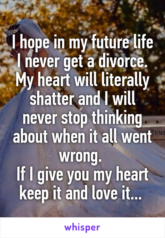 I hope in my future life I never get a divorce. My heart will literally shatter and I will never stop thinking about when it all went wrong.  If I give you my heart keep it and love it...