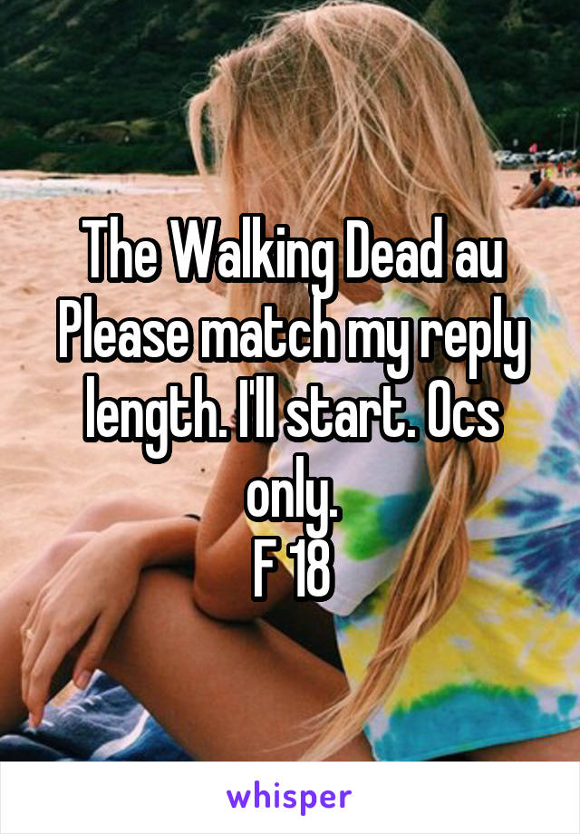 The Walking Dead au Please match my reply length. I'll start. Ocs only. F 18