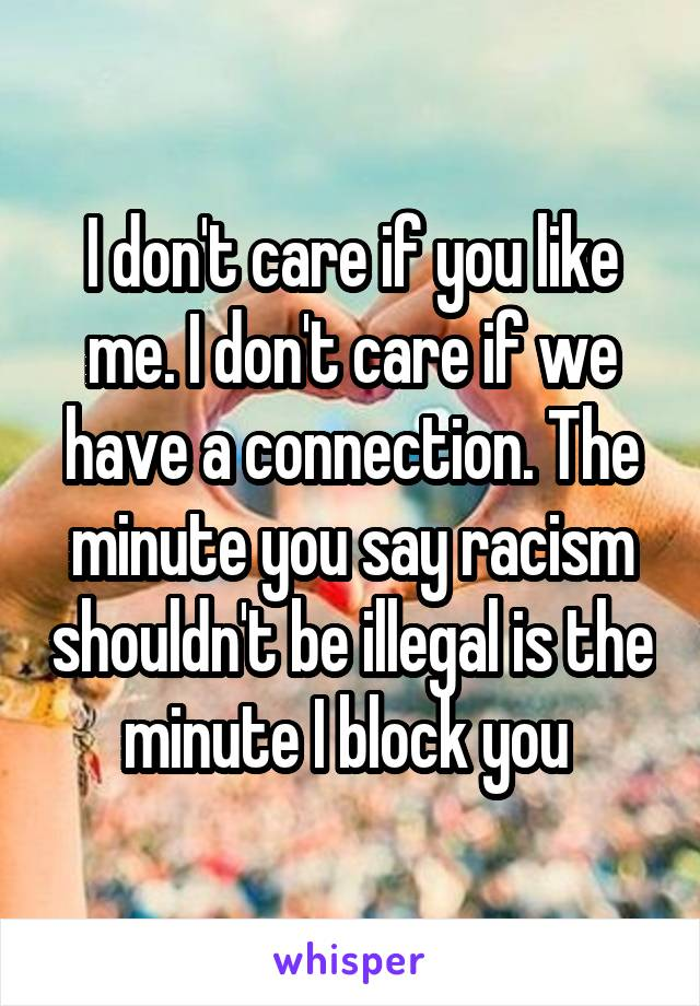 I don't care if you like me. I don't care if we have a connection. The minute you say racism shouldn't be illegal is the minute I block you