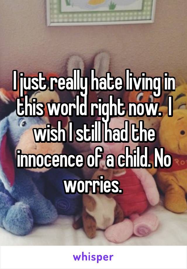 I just really hate living in this world right now.  I wish I still had the innocence of a child. No worries.