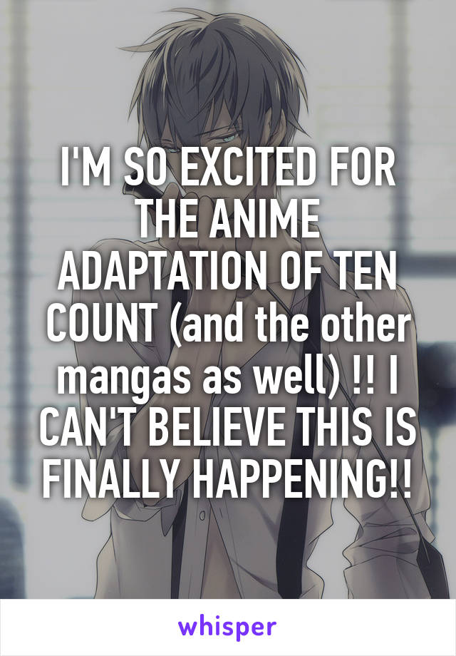 I'M SO EXCITED FOR THE ANIME ADAPTATION OF TEN COUNT (and the other mangas as well) !! I CAN'T BELIEVE THIS IS FINALLY HAPPENING!!