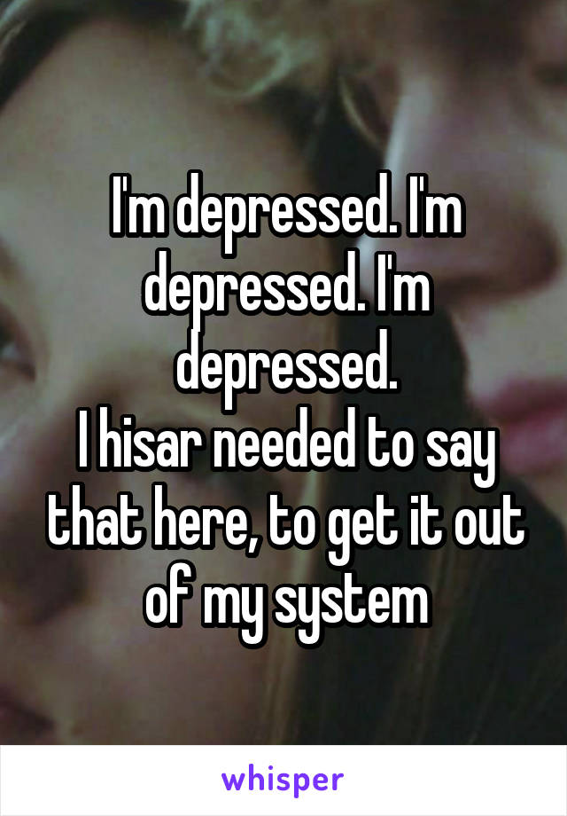 I'm depressed. I'm depressed. I'm depressed. I hisar needed to say that here, to get it out of my system