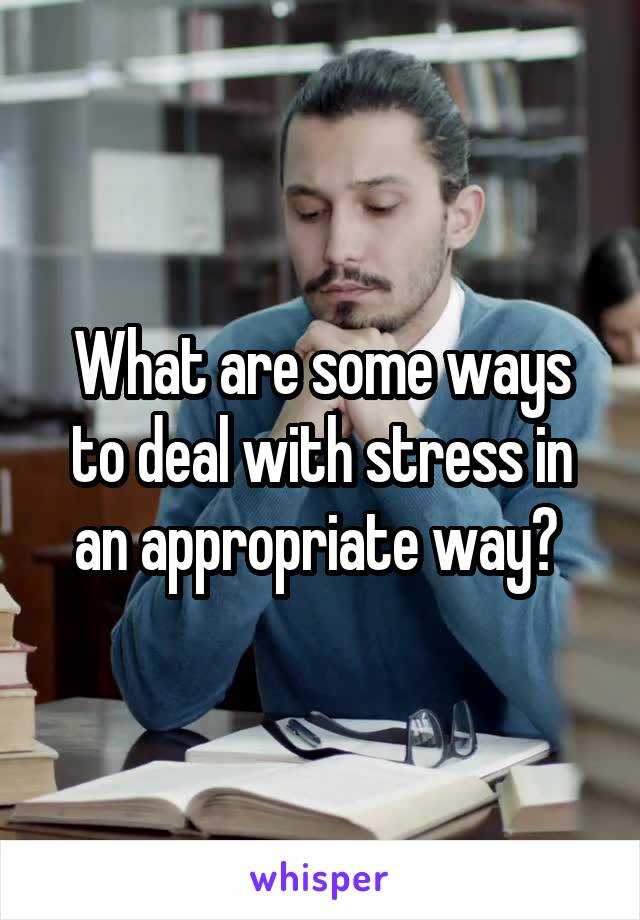 What are some ways to deal with stress in an appropriate way?
