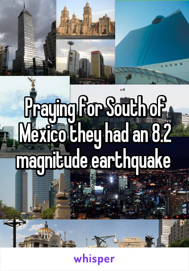 Praying for South of Mexico they had an 8.2 magnitude earthquake
