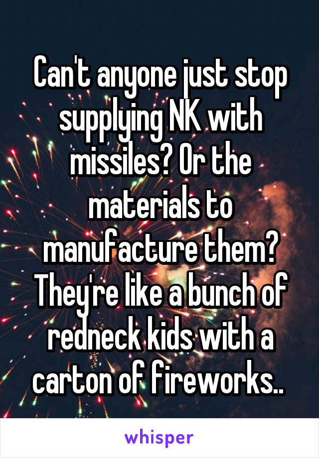 Can't anyone just stop supplying NK with missiles? Or the materials to manufacture them? They're like a bunch of redneck kids with a carton of fireworks..
