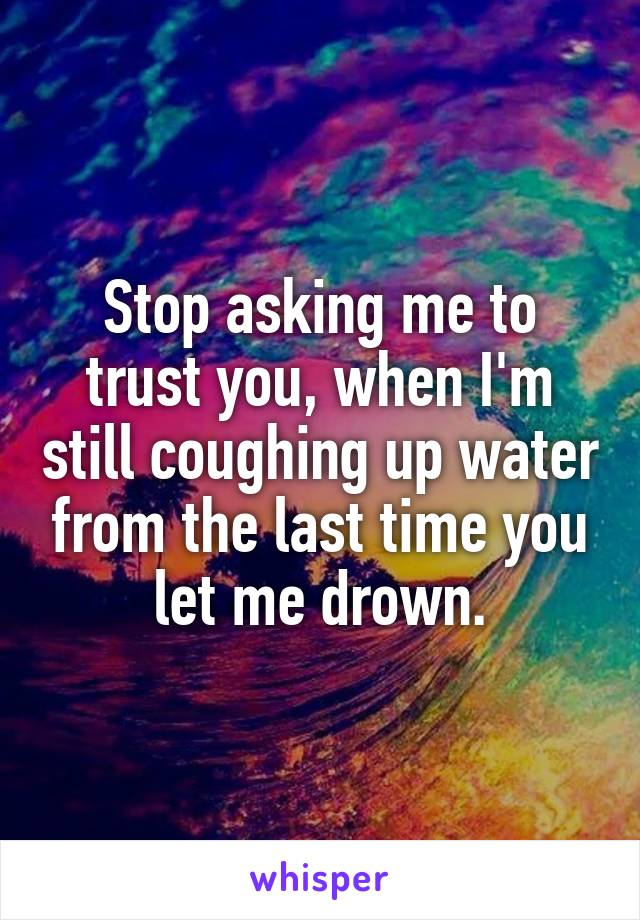 Stop asking me to trust you, when I'm still coughing up water from the last time you let me drown.