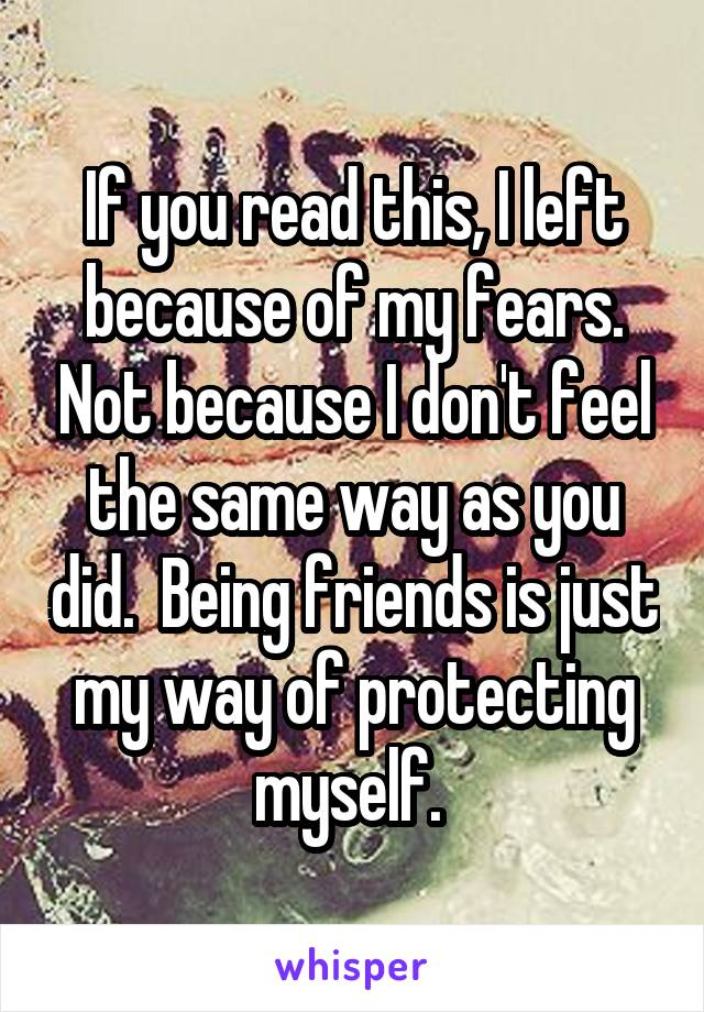 If you read this, I left because of my fears. Not because I don't feel the same way as you did.  Being friends is just my way of protecting myself.