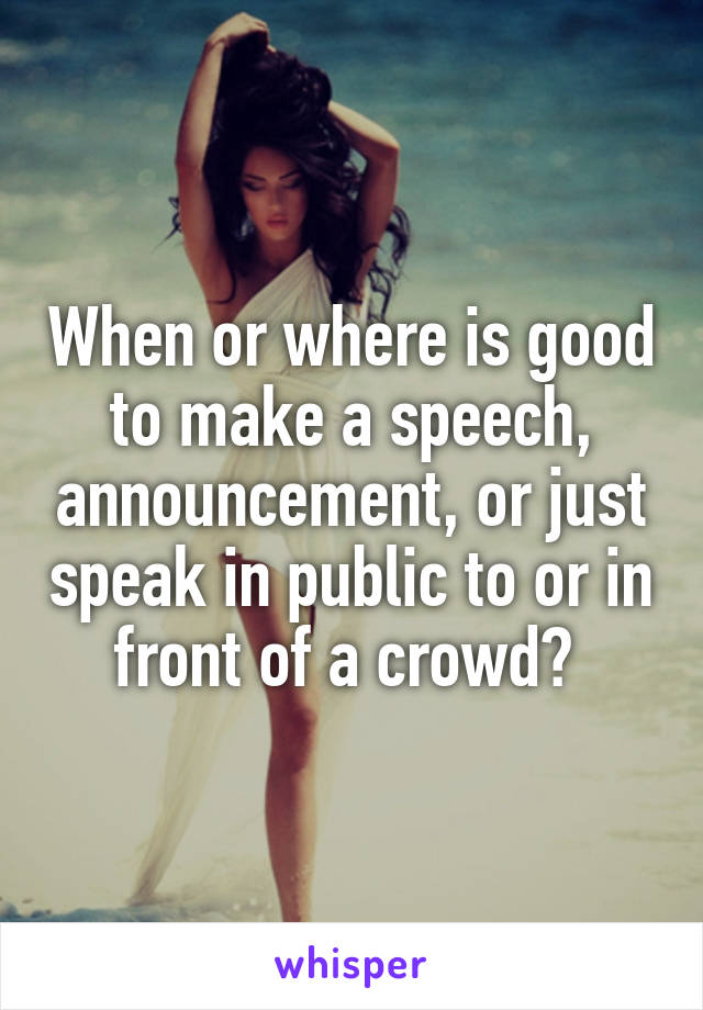When or where is good to make a speech, announcement, or just speak in public to or in front of a crowd?