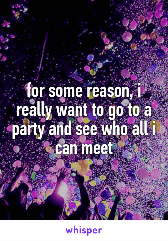 for some reason, i really want to go to a party and see who all i can meet