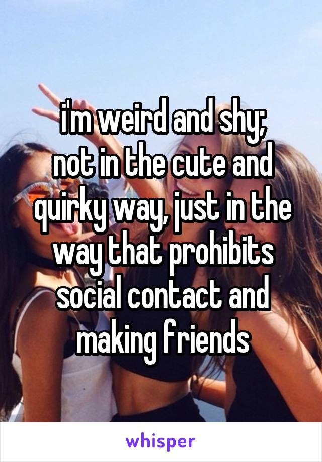 i'm weird and shy; not in the cute and quirky way, just in the way that prohibits social contact and making friends