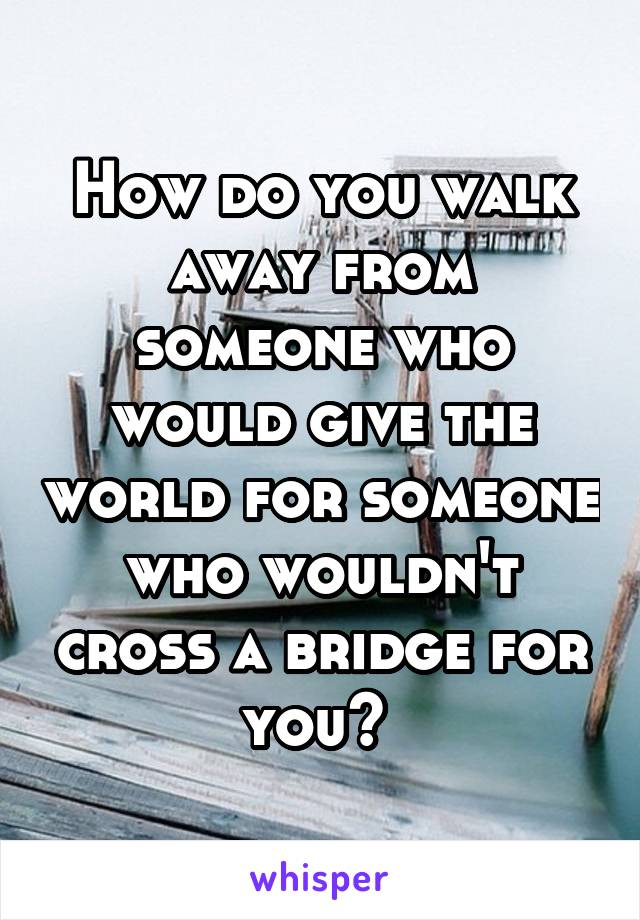 How do you walk away from someone who would give the world for someone who wouldn't cross a bridge for you?
