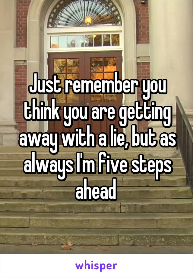 Just remember you think you are getting away with a lie, but as always I'm five steps ahead