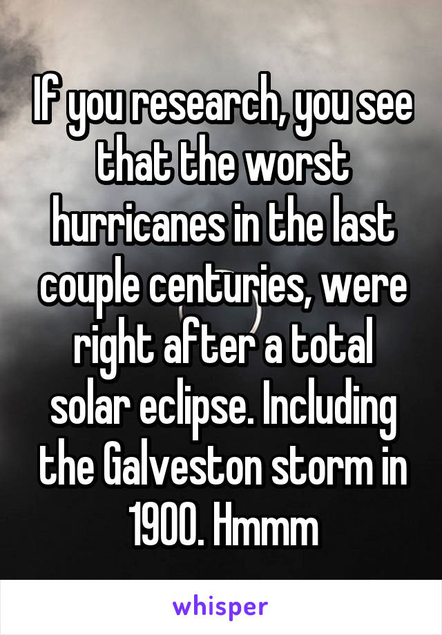 If you research, you see that the worst hurricanes in the last couple centuries, were right after a total solar eclipse. Including the Galveston storm in 1900. Hmmm