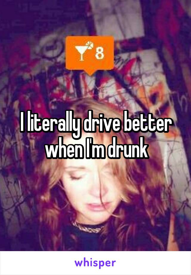 I literally drive better when I'm drunk