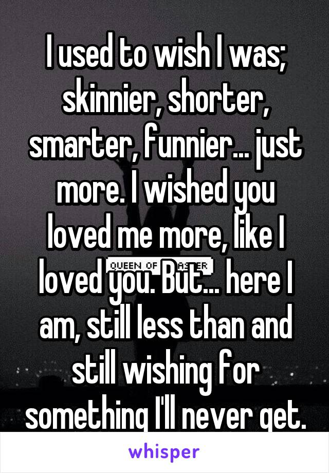 I used to wish I was; skinnier, shorter, smarter, funnier... just more. I wished you loved me more, like I loved you. But... here I am, still less than and still wishing for something I'll never get.