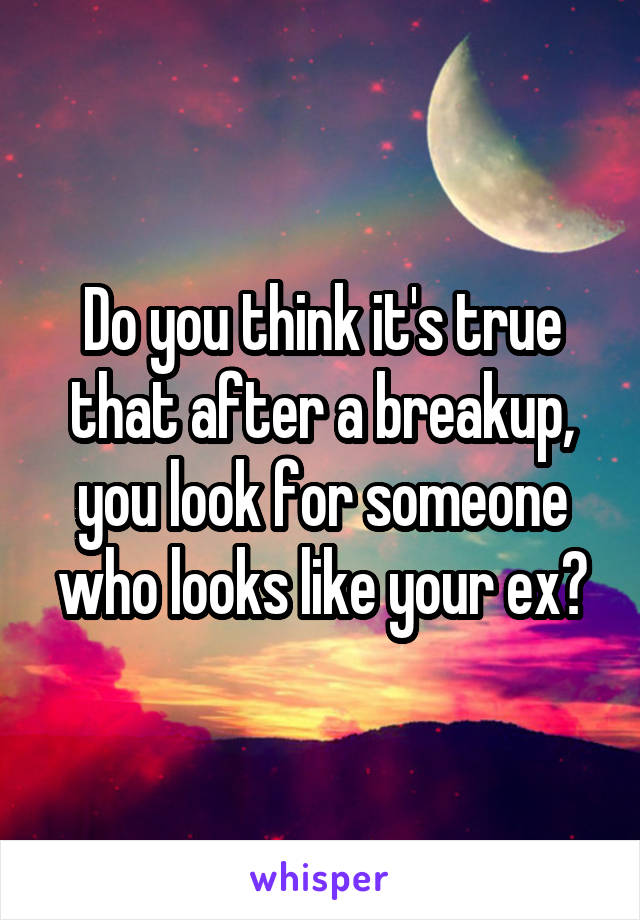 Do you think it's true that after a breakup, you look for someone who looks like your ex?