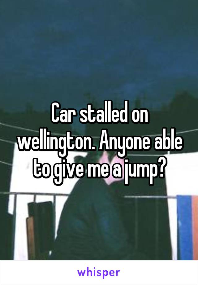 Car stalled on wellington. Anyone able to give me a jump?