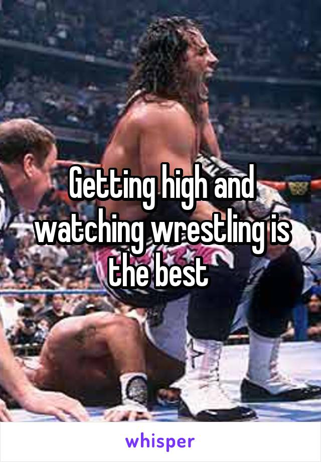 Getting high and watching wrestling is the best