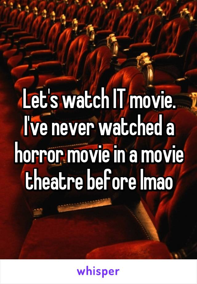 Let's watch IT movie. I've never watched a horror movie in a movie theatre before lmao