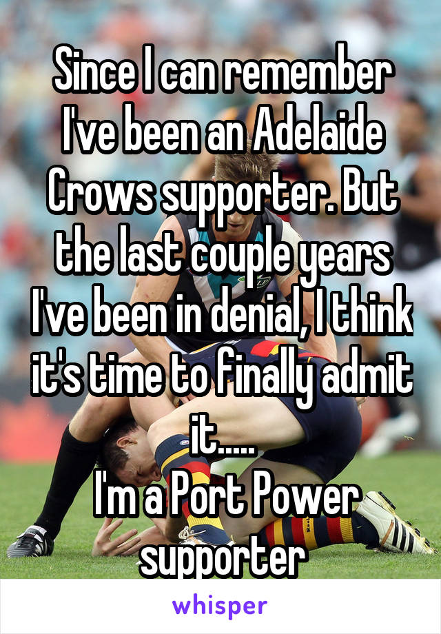 Since I can remember I've been an Adelaide Crows supporter. But the last couple years I've been in denial, I think it's time to finally admit it.....  I'm a Port Power supporter