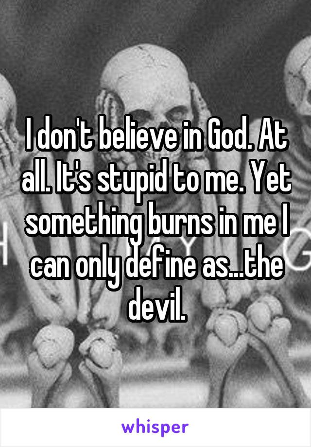 I don't believe in God. At all. It's stupid to me. Yet something burns in me I can only define as...the devil.