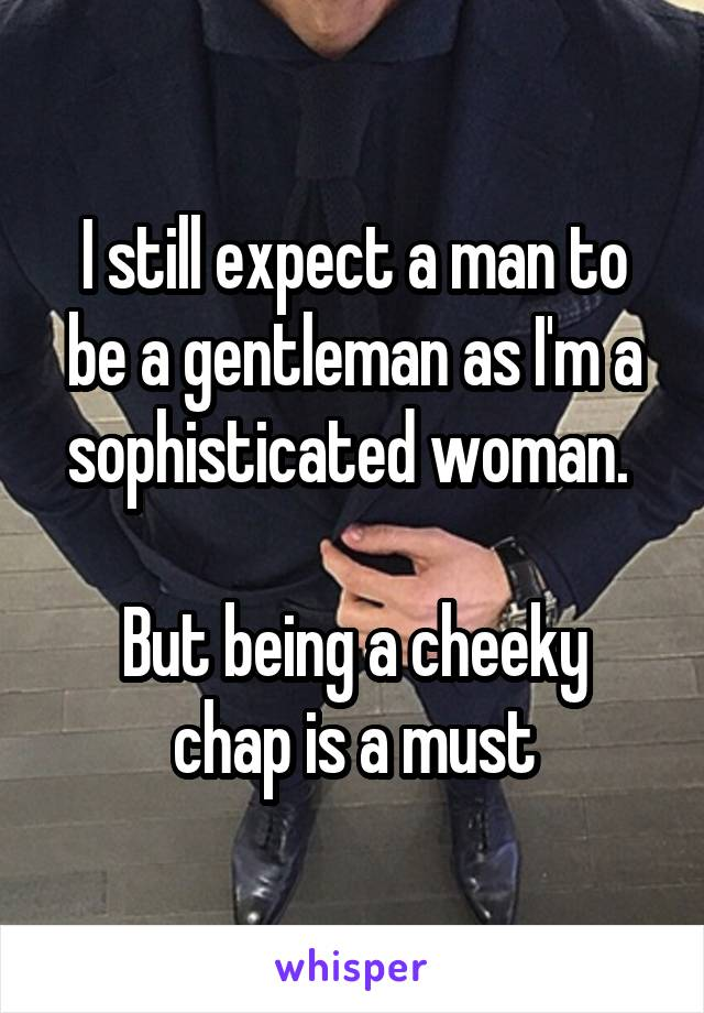 I still expect a man to be a gentleman as I'm a sophisticated woman.   But being a cheeky chap is a must