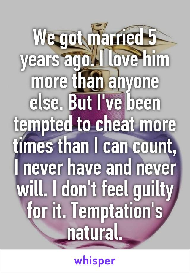 We got married 5 years ago. I love him more than anyone else. But I've been tempted to cheat more times than I can count, I never have and never will. I don't feel guilty for it. Temptation's natural.