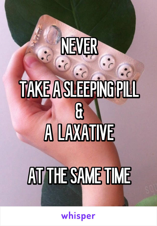 NEVER  TAKE A SLEEPING PILL & A  LAXATIVE  AT THE SAME TIME