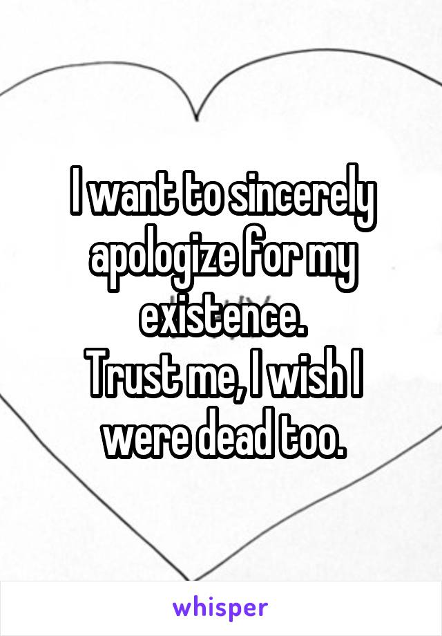 I want to sincerely apologize for my existence. Trust me, I wish I were dead too.