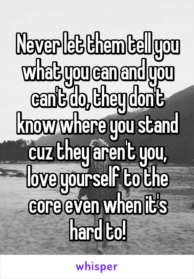 Never let them tell you what you can and you can't do, they don't know where you stand cuz they aren't you, love yourself to the core even when it's hard to!
