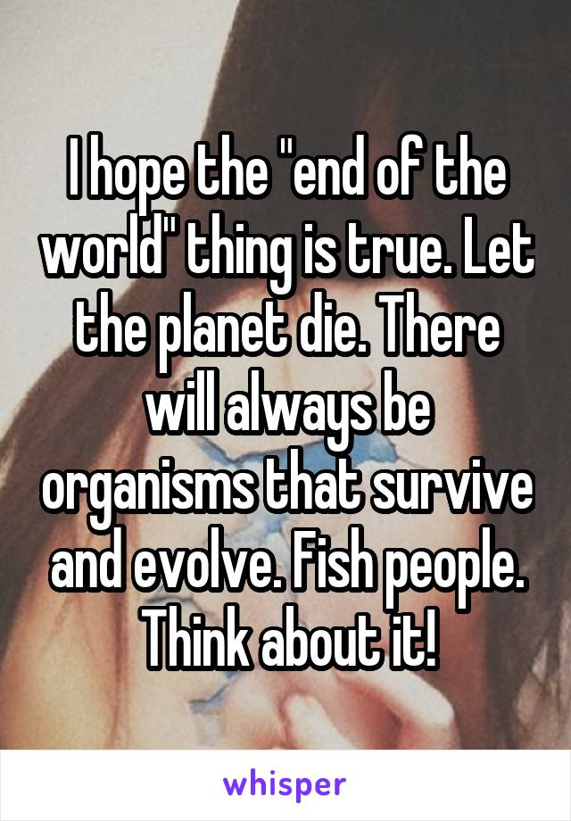 "I hope the ""end of the world"" thing is true. Let the planet die. There will always be organisms that survive and evolve. Fish people. Think about it!"