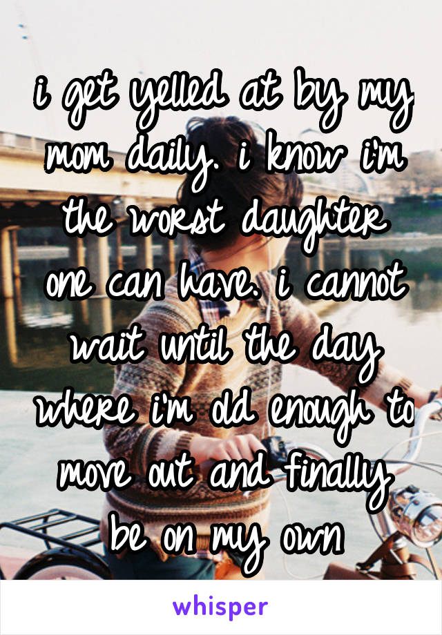 i get yelled at by my mom daily. i know i'm the worst daughter one can have. i cannot wait until the day where i'm old enough to move out and finally be on my own