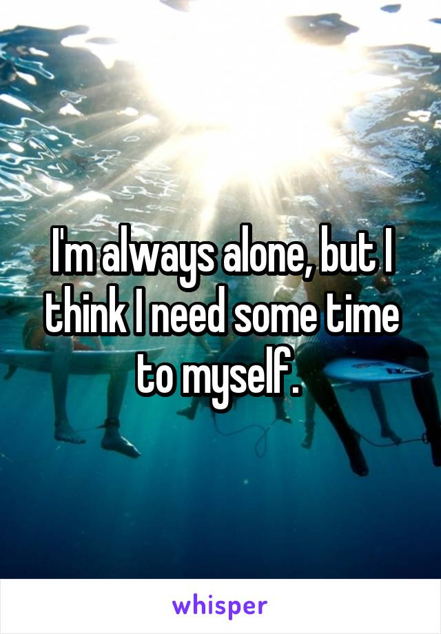 I'm always alone, but I think I need some time to myself.