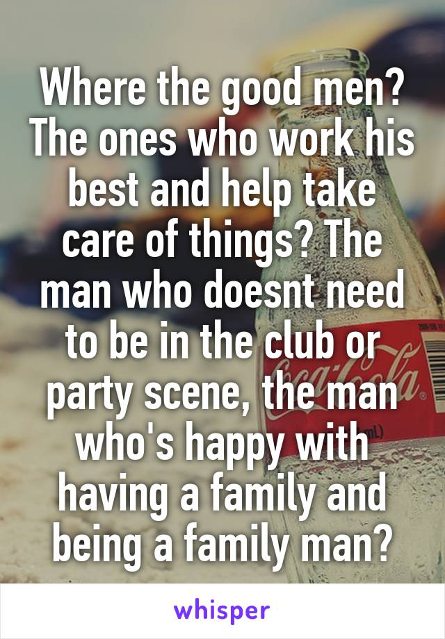 Where the good men? The ones who work his best and help take care of things? The man who doesnt need to be in the club or party scene, the man who's happy with having a family and being a family man?