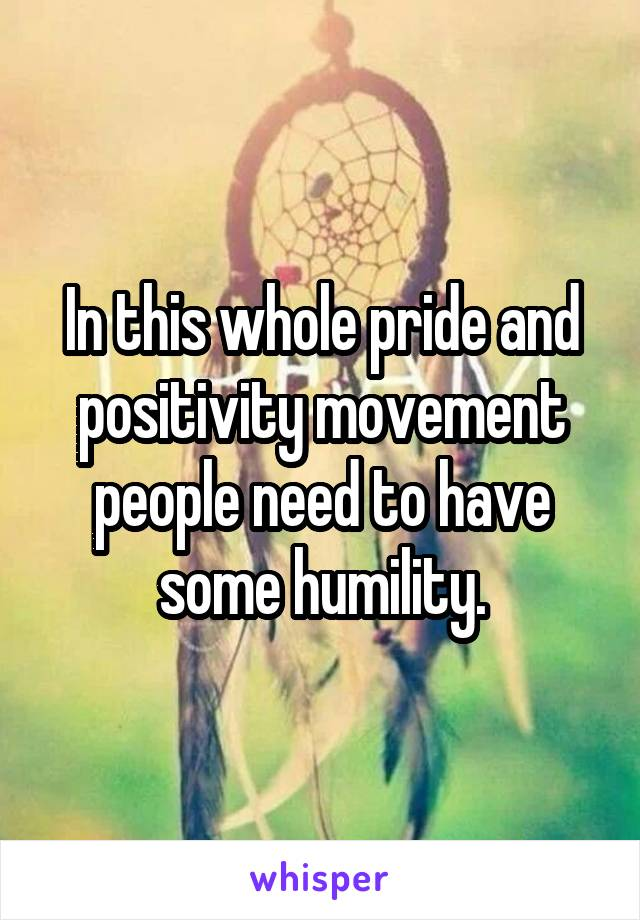 In this whole pride and positivity movement people need to have some humility.