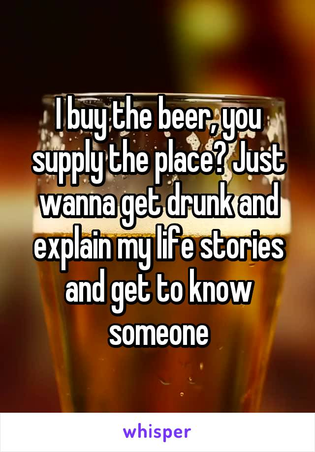 I buy the beer, you supply the place? Just wanna get drunk and explain my life stories and get to know someone