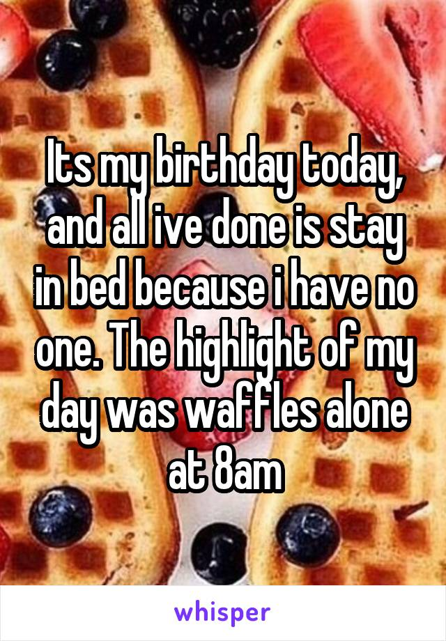 Its my birthday today, and all ive done is stay in bed because i have no one. The highlight of my day was waffles alone at 8am