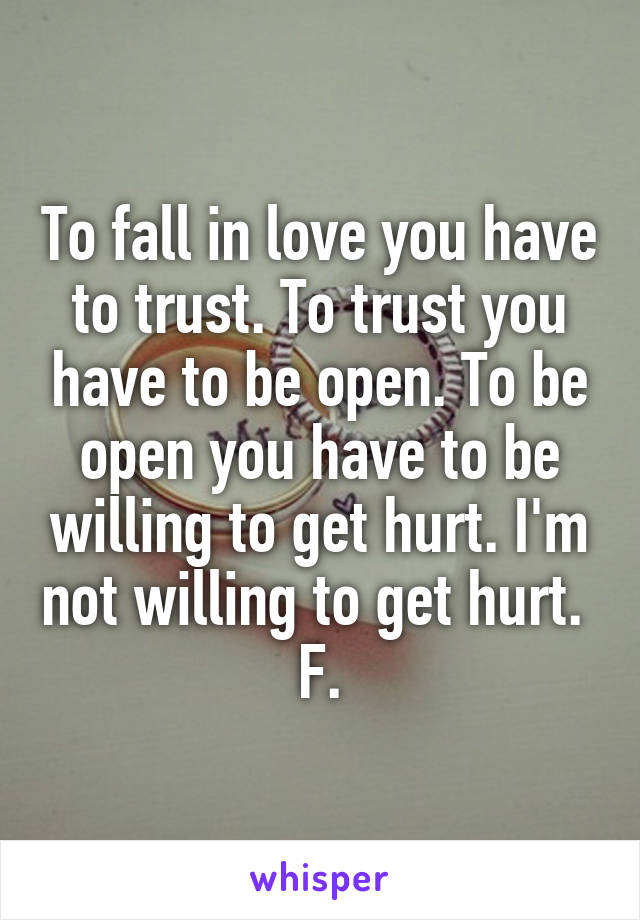 To fall in love you have to trust. To trust you have to be open. To be open you have to be willing to get hurt. I'm not willing to get hurt.  F.