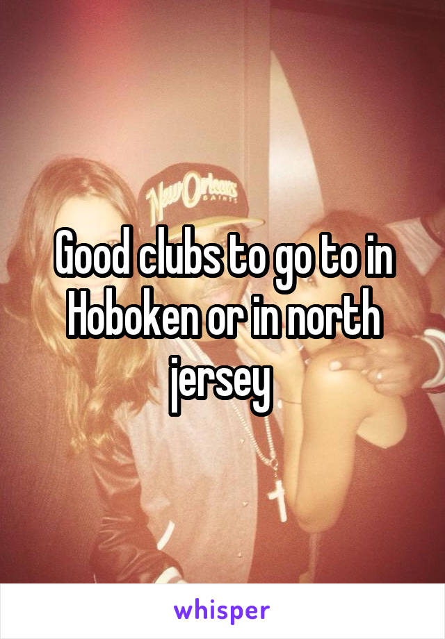 Good clubs to go to in Hoboken or in north jersey