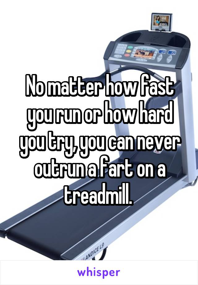 No matter how fast you run or how hard you try, you can never outrun a fart on a treadmill.