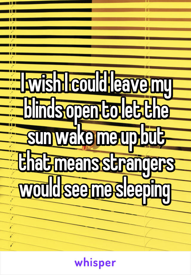 I wish I could leave my blinds open to let the sun wake me up but that means strangers would see me sleeping