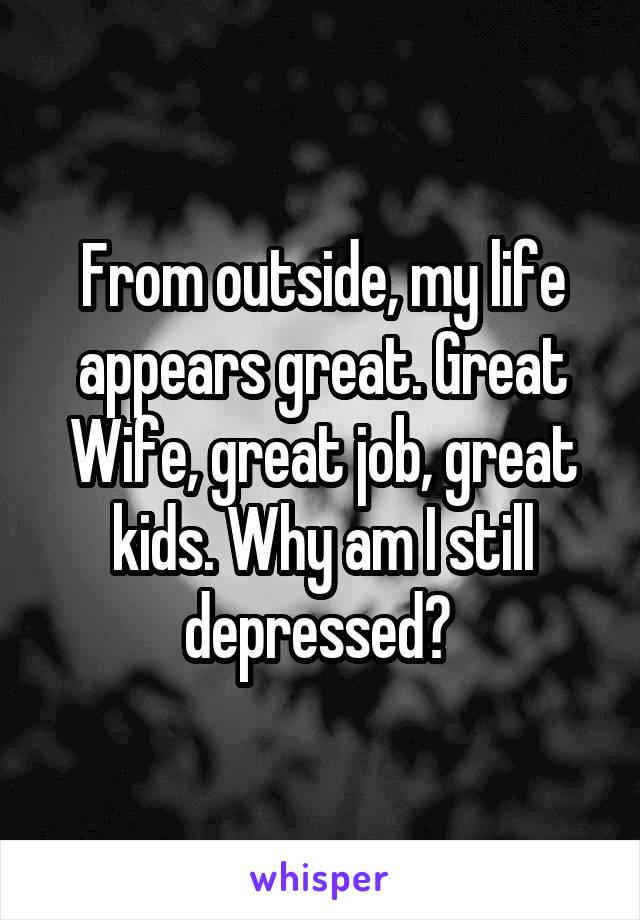 From outside, my life appears great. Great Wife, great job, great kids. Why am I still depressed?