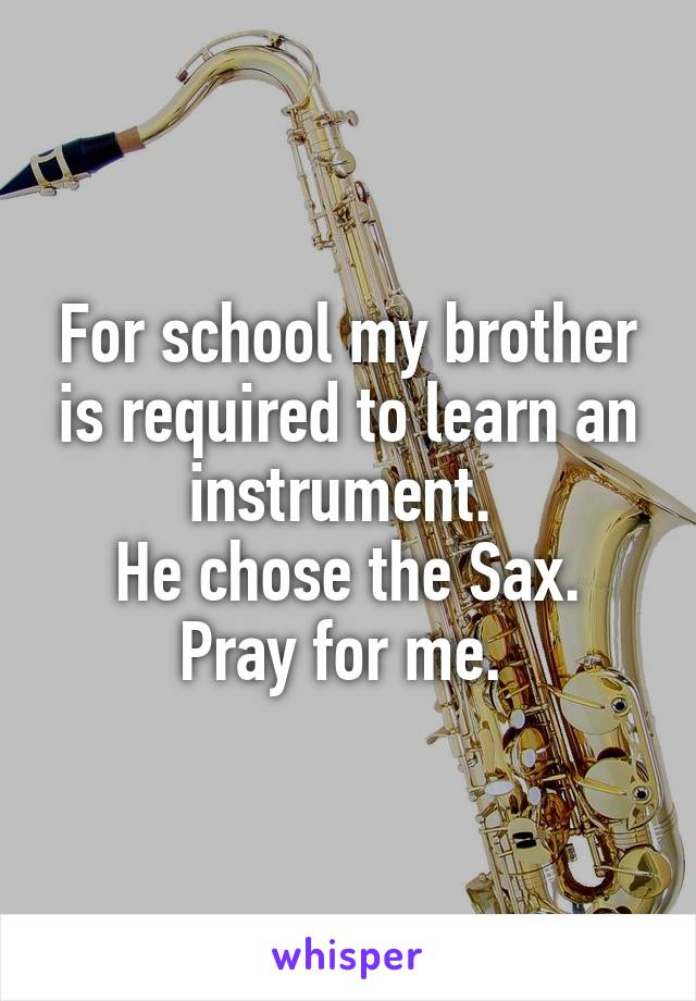 For school my brother is required to learn an instrument.  He chose the Sax. Pray for me.