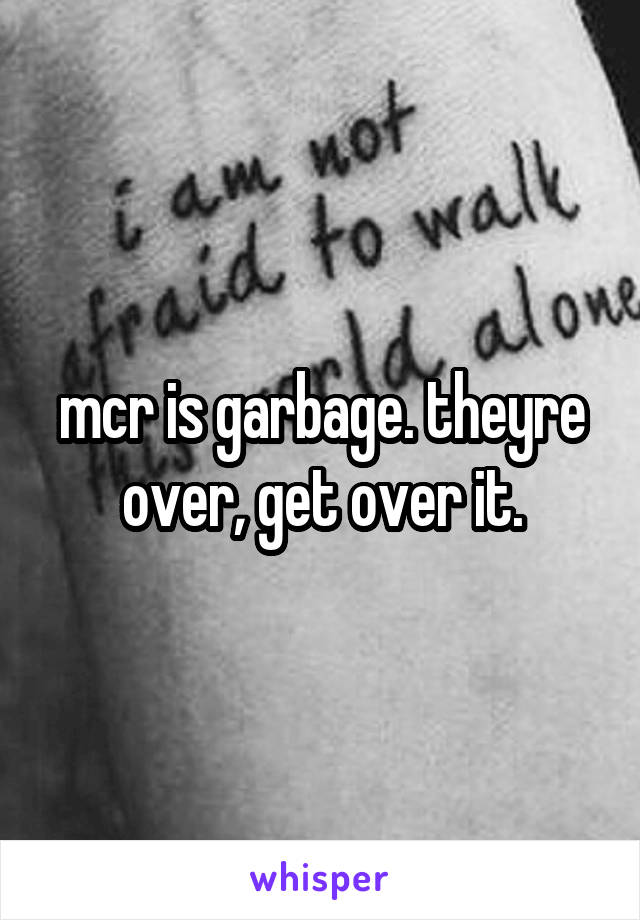 mcr is garbage. theyre over, get over it.