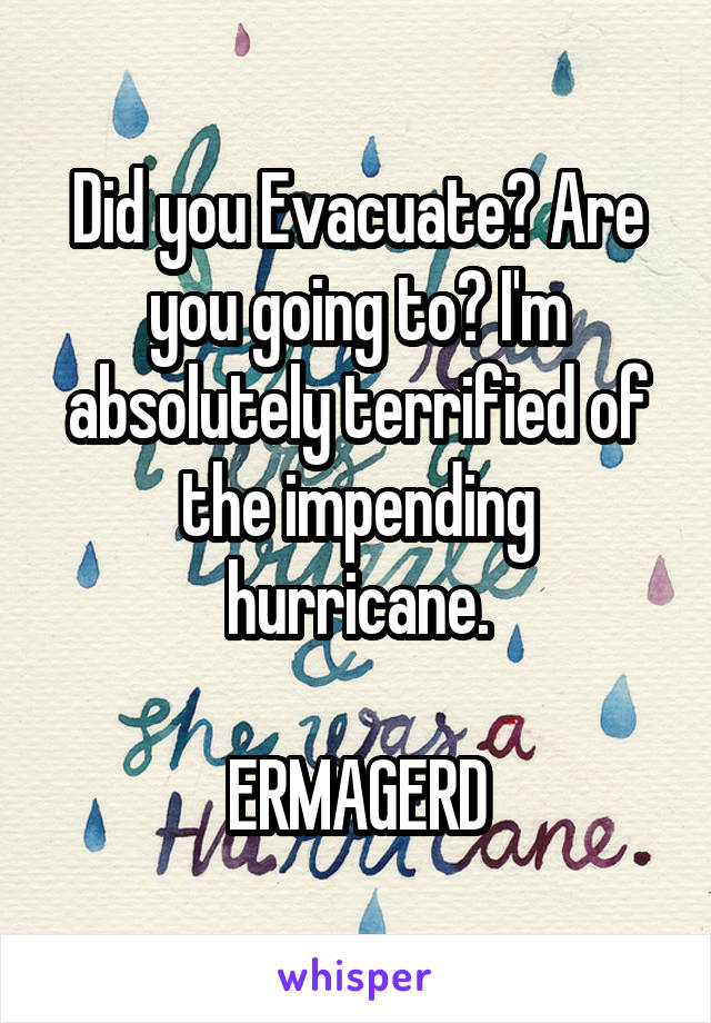 Did you Evacuate? Are you going to? I'm absolutely terrified of the impending hurricane.  ERMAGERD