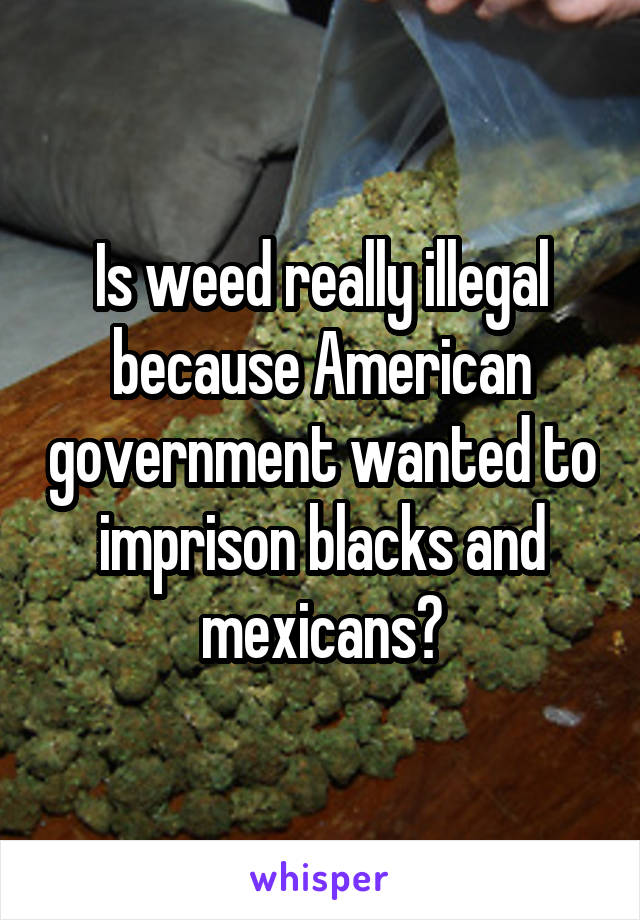 Is weed really illegal because American government wanted to imprison blacks and mexicans?