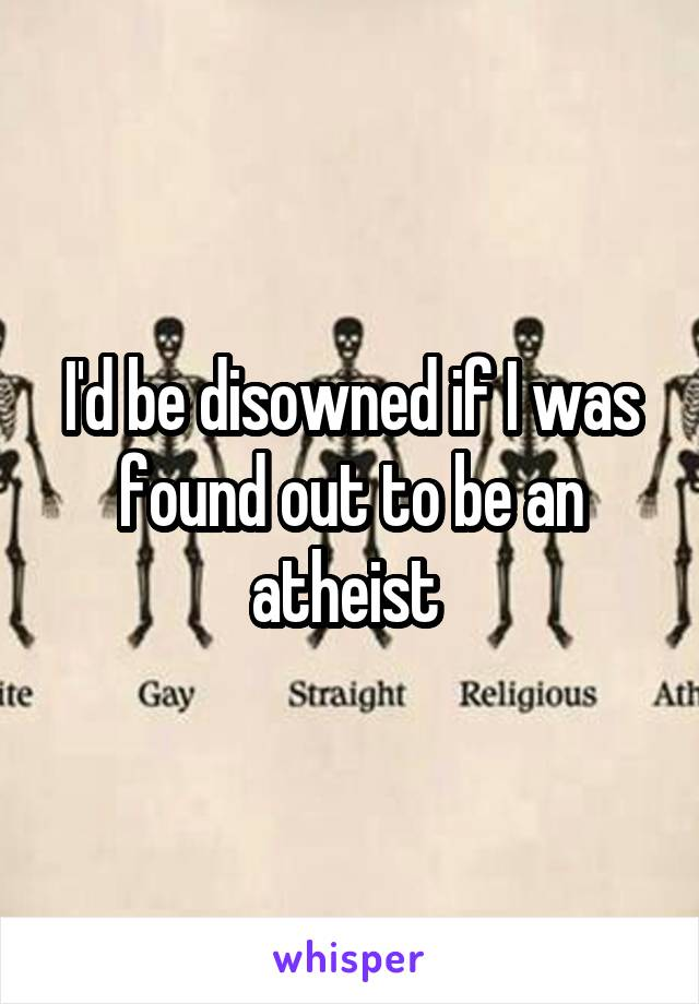 I'd be disowned if I was found out to be an atheist