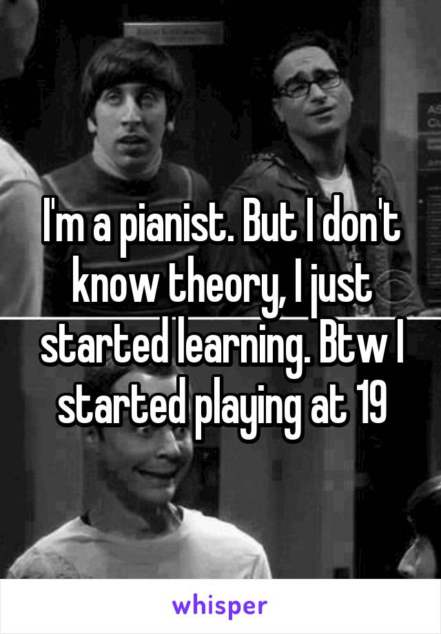 I'm a pianist. But I don't know theory, I just started learning. Btw I started playing at 19