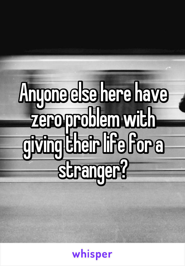 Anyone else here have zero problem with giving their life for a stranger?